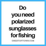 Do you need polarized sunglasses for fishing