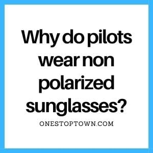 Why do pilots wear non polarized sunglasses?